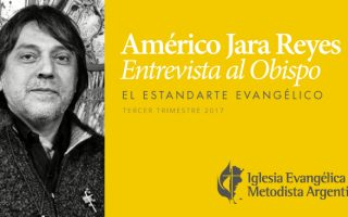 An Interview with Pastor Américo Jara Reyes, Bishop of the Evangélica Methodist Church of Argentina